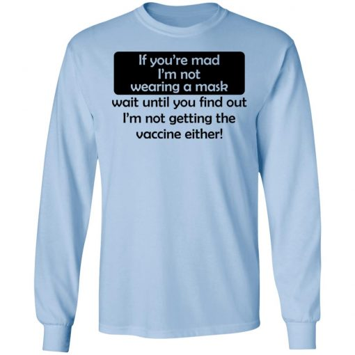 If You're Mad I'm Not Wearing A Mask I'm Not Getting The Vaccine Either T-Shirts, Hoodies, Long Sleeve