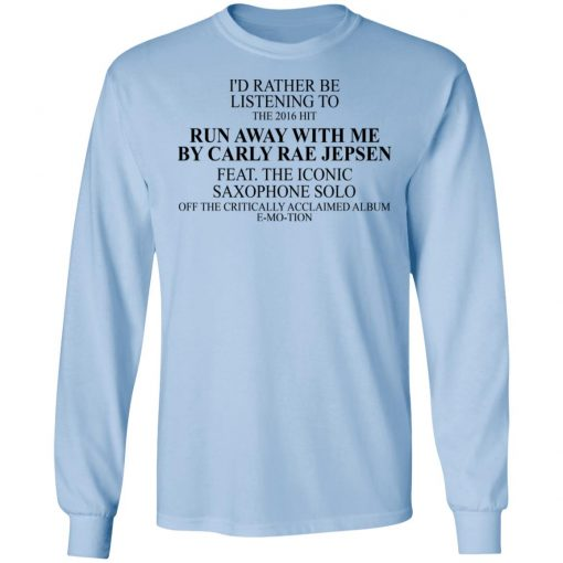I'd Rather Be Listening To The 2016 Hit Run Away With Me By Carly Rae Jepsen T-Shirts, Hoodies, Long Sleeve