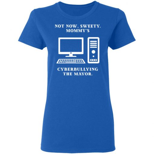 Not Now Sweety Mommy's Cyberbullying The Mayor T-Shirts, Hoodies, Long Sleeve