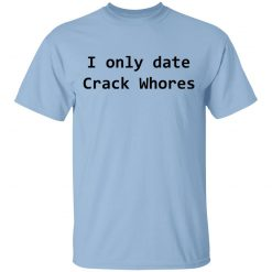 I Only Date Crack Whores T-Shirts, Hoodies, Long Sleeve