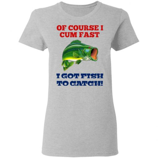 Of Course I Cum Fast I Got Fish To Catch T-Shirts, Hoodies, Long Sleeve