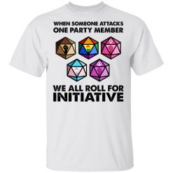 When Someone Attacks One Party Member We All Roll For Initiative T-Shirts, Hoodies, Long Sleeve