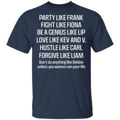 Party Like Frank Fight Like Fiona Be A Genius Like Lip Love Like Kev And V T-Shirts, Hoodies, Long Sleeve
