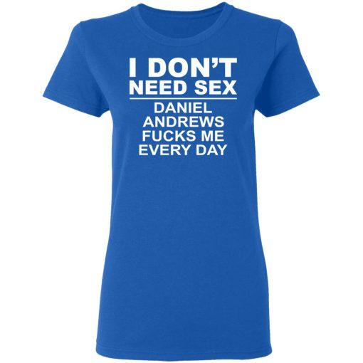 I Don't Need Sex Daniel Andrews Fucks Me Everyday T-Shirts, Hoodies, Long Sleeve