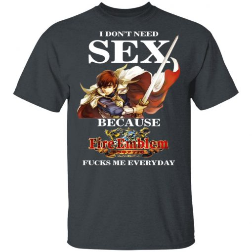 I Don't Need Sex Because Fire Emblem Fucks Me Every Day T-Shirts, Hoodies, Long Sleeve