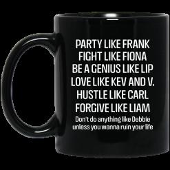 Party Like Frank Fight Like Fiona Be A Genius Like Lip Love Like Kev And V Black Mug