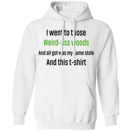 I Went To Those Weird-Ass Woods And All Got Was My Name Stolen And This T-Shirt T-Shirts, Hoodies, Long Sleeve