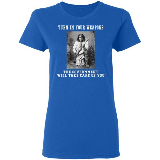 Geronimo Turn In Your Weapons The Government Will Take Care Of You T-Shirts, Hoodies, Long Sleeve