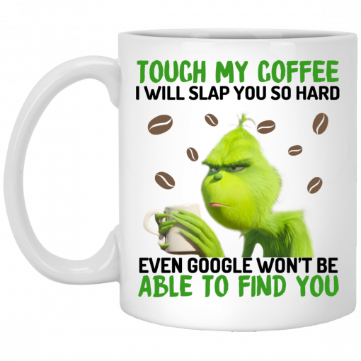 The Grinch Touch My Coffee I Will Slap You So Hard Even Google Won't Be Able To Find You Mug