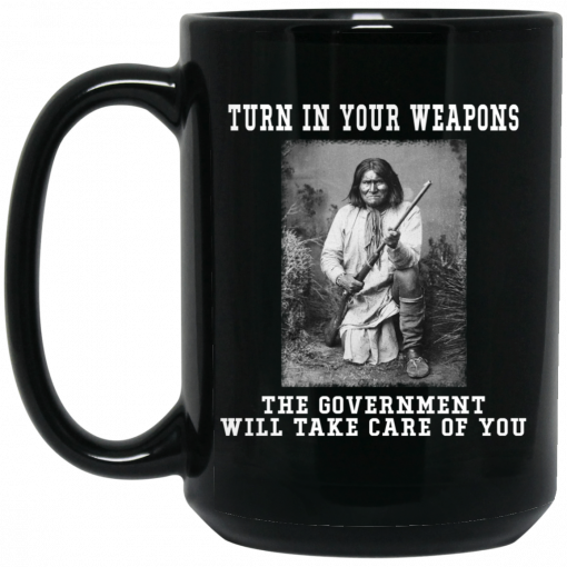 Geronimo Turn In Your Weapons The Government Will Take Care Of You Mug