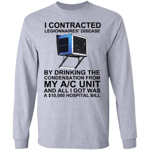 I Contracted Legionnaires' Disease By Drinking The Condensation From My AC Unit T-Shirts, Hoodies, Long Sleeve
