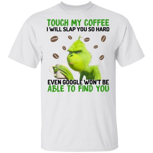 The Grinch Touch My Coffee I Will Slap You So Hard Even Google Won't Be Able To Find You T-Shirts, Hoodies, Long Sleeve