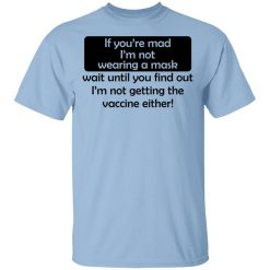 If You're Mad I'm Not Wearing A Mask I'm Not Getting The Vaccine Either T-Shirt