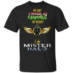 By Day I Work At Chipotle By Night I Am Mister Halo T-Shirts, Hoodies, Long Sleeve