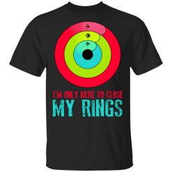 I'm Only Here To Close My Rings T-Shirt