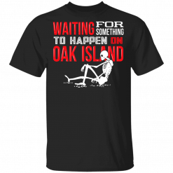 Waiting For Something To Happen On Oak Island T-Shirts, Hoodies