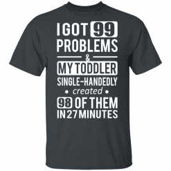 I Got 99 Problems My Toddler Single Handedly Created 98 Of Them In 27 Minutes T-Shirts, Hoodies