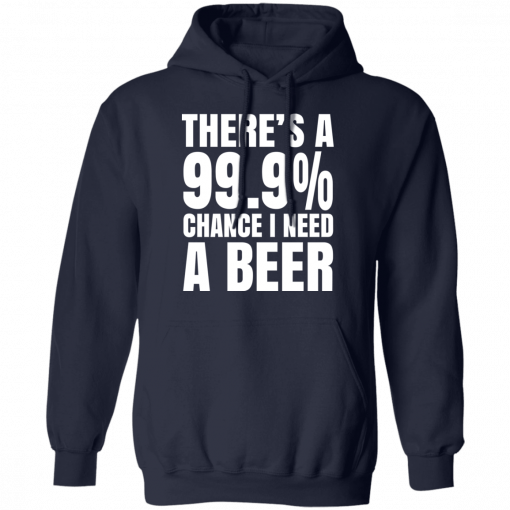 There's A 99.9% Chance I Need A Beer T-Shirts, Hoodies
