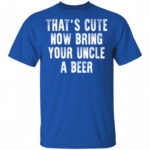 That's Cute Now Bring Your Uncle A Beer T-Shirts, Hoodies