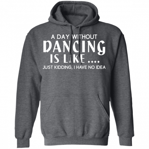 A Day Without Dancing Is Like … Just Kidding I Have No Idea T-Shirts, Hoodies