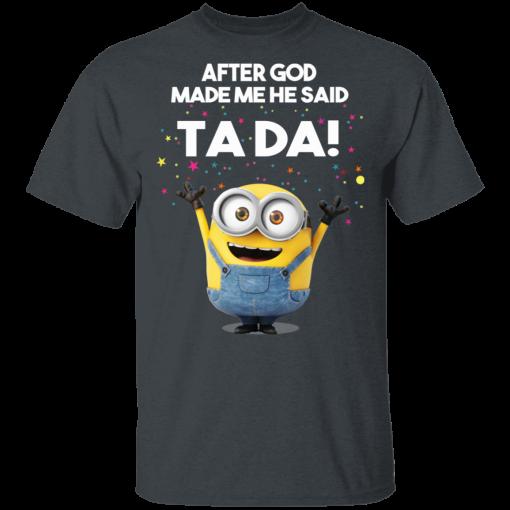After God Made Me He Said Ta Da Minions T-Shirts, Hoodies