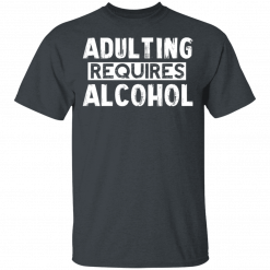 Adulting Requires Alcohol T-Shirts, Hoodies