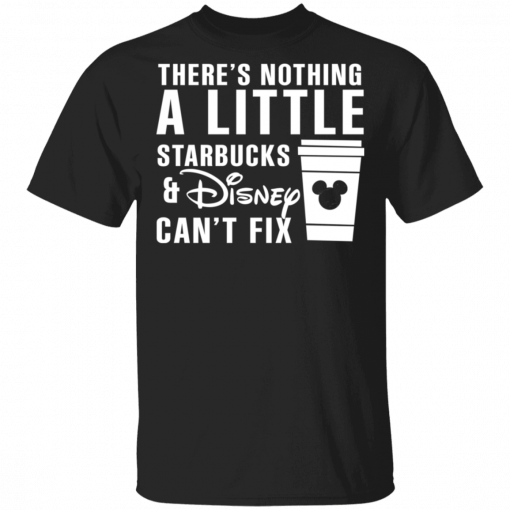 There's Nothing A Little Starbucks And Disney Can't Fix T-Shirts, Hoodies