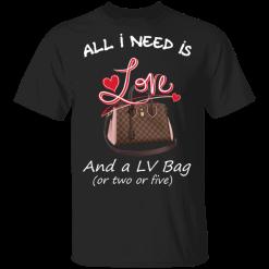 All I Need Is Love And A LV Bag Or Two Or Five T-Shirts, Hoodies