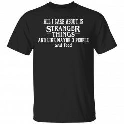 All I Care About Is Stranger Things And Like Maybe 3 People And Food T-Shirts, Hoodies