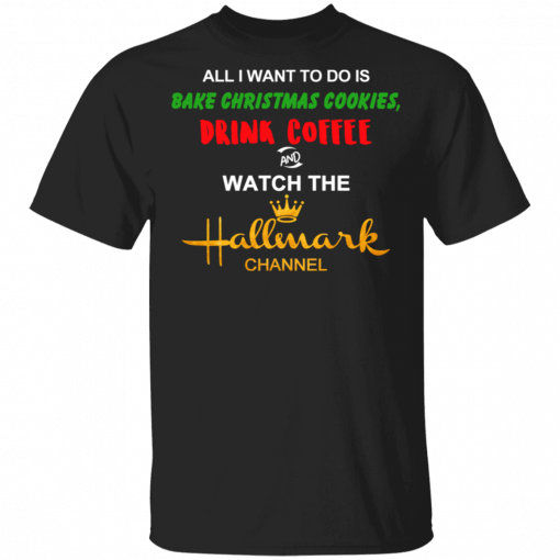 All I Want to Do is Bake Christmas Cookies Drink Coffee and Watch The Hallmark Channel T-Shirts, Hoodies