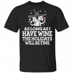 As Long As I Have Wine The Holidays Will Be Fine T-Shirts, Hoodies
