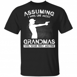 Assuming I Was Like Most Grandmas Was Your First Mistake T-Shirts, Hoodies