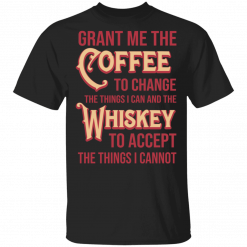Grant Me The Coffee To Change The Things I Can And The Whiskey To Accept The Things I Cannot T-Shirts, Hoodies