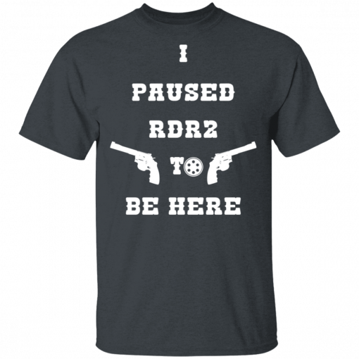 I Paused Rdr2 To Be Here T-Shirts, Hoodies