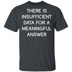 There Is Insufficient Data For A Meaningful Answer T-Shirts, Hoodies
