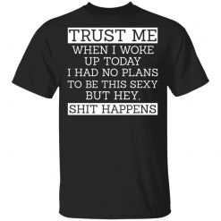 Trust Me When I Woke Up Today I Had No Plans To Be This Sexy But Hey Shit Happens T-Shirts, Hoodies