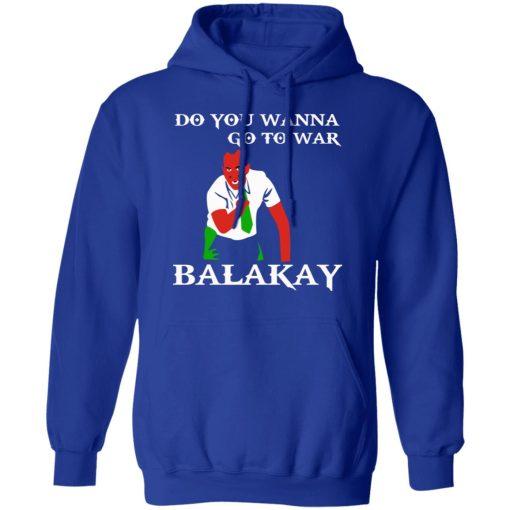 Do You Wanna Go To War Balakay T-Shirts, Hoodies