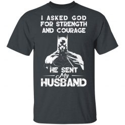I Asked God For Strength And Courage He Sent My Husband – Batman T-Shirts, Hoodies