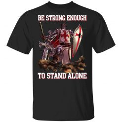 Knight Templar: Be Strong Enough To Stand Alone T-Shirts, Hoodies