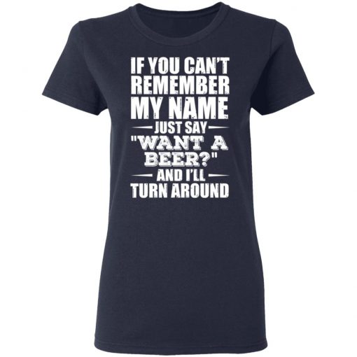 If You Can't Remember My Name Just Say Want A Beer And I'll Turn Around T-Shirts, Hoodies