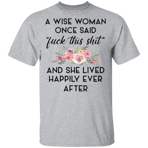 A Wise Woman Once Said Fuck This Shit and She Lived Happily Ever After T-Shirts, Hoodies