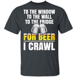 To The Window To The Wall To The Fridge For Beer I Crawl T-Shirts, Hoodies