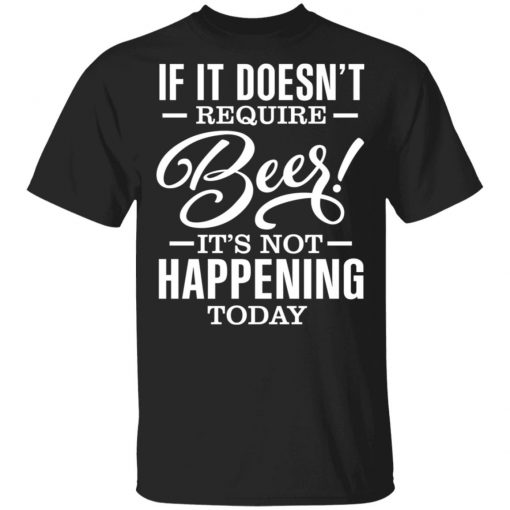 If It Doesn't Require Beer It's Not Happening Today T-Shirts, Hoodies