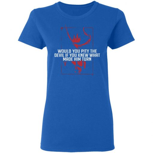 Would You Pity The Devil If You Knew What Made Him Turn Devil Inside T-Shirts, Hoodies