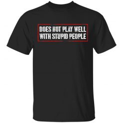 Does Not Play Well With Stupid People T-Shirts, Hoodies