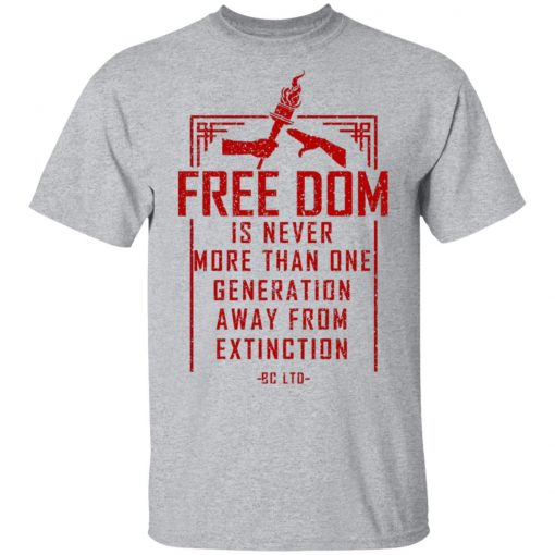 Freedom Is Never More Than One Generation Away From Extinction T-Shirts, Hoodies, Long Sleeve