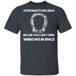 Astronauts Use Linux Because You Can't Open Windows In Space T-Shirts, Hoodies, Long Sleeve