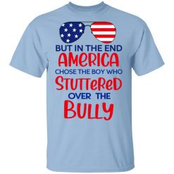 But In The End America Chose The Boy Who Stuttered Over The Bully T-Shirts, Hoodies, Long Sleeve