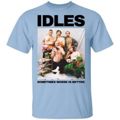 Idles Sometimes Worse Is Better T-Shirts, Hoodies, Long Sleeve