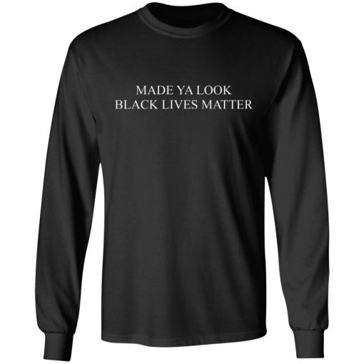 Made Ya Look Black Lives Matter T-Shirts, Hoodies, Long Sleeve